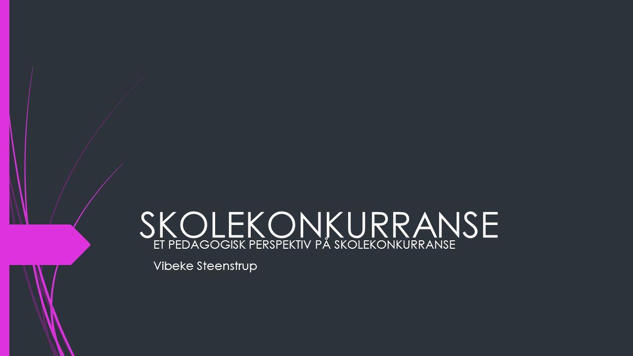 SKOLEKONKURRANSE ET PEDAGOGISK PERSPEKTIV PÅ SKOLEKONKURRANSE Vibeke Steenstrup