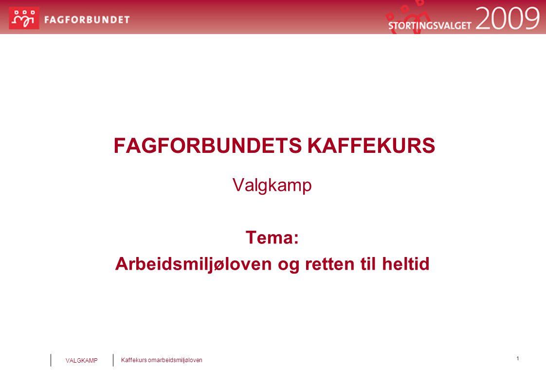 1 Kaffekurs omarbeidsmiljøloven VALGKAMP FAGFORBUNDETS KAFFEKURS Valgkamp Tema: Arbeidsmiljøloven og retten til heltid