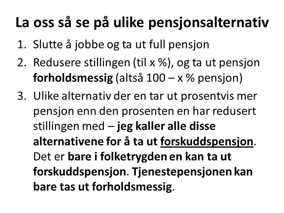 La oss så se på ulike pensjonsalternativ 1.Slutte å jobbe og ta ut full pensjon 2.Redusere stillingen (til x %), og ta ut pensjon forholdsmessig (alts