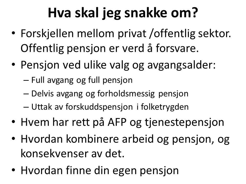 Hva skal jeg snakke om? Forskjellen mellom privat /offentlig sektor. Offentlig pensjon er verd å forsvare. Pensjon ved ulike valg og avgangsalder: – F