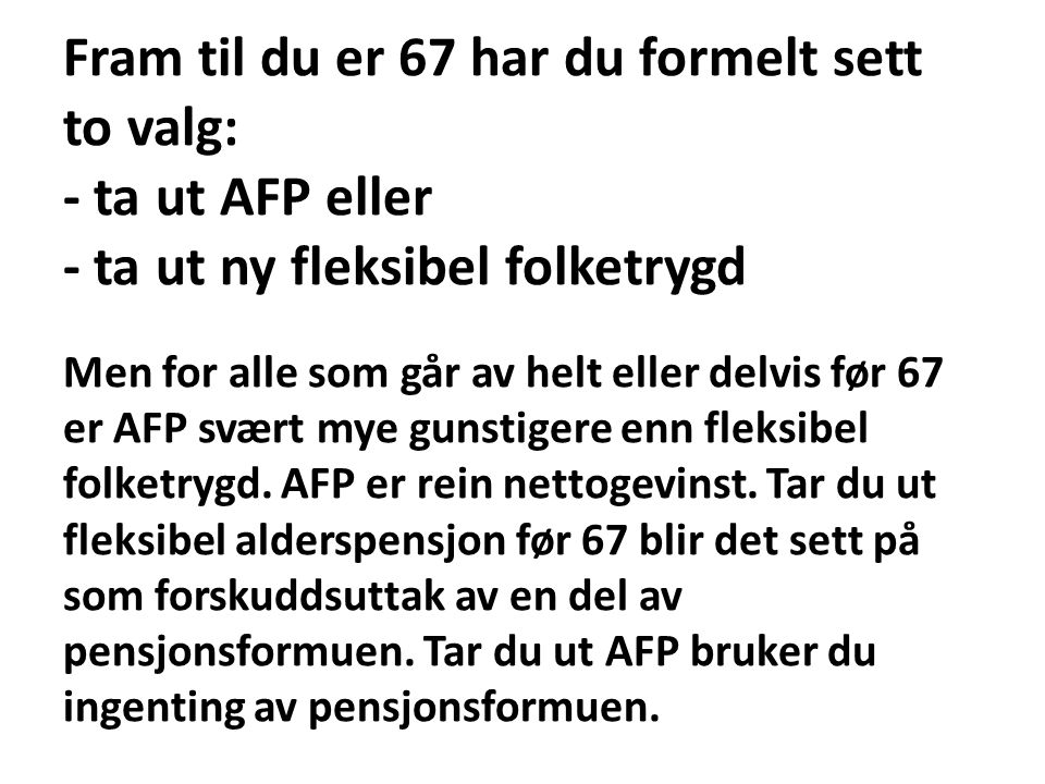 Fram til du er 67 har du formelt sett to valg: - ta ut AFP eller - ta ut ny fleksibel folketrygd Men for alle som går av helt eller delvis før 67 er AFP svært mye gunstigere enn fleksibel folketrygd.