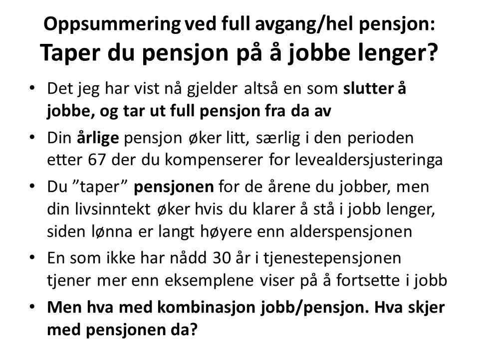 Oppsummering ved full avgang/hel pensjon: Taper du pensjon på å jobbe lenger? Det jeg har vist nå gjelder altså en som slutter å jobbe, og tar ut full