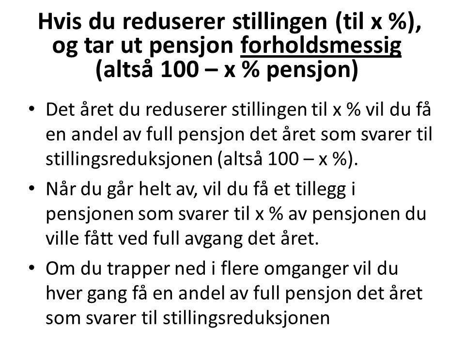 Hvis du reduserer stillingen (til x %), og tar ut pensjon forholdsmessig (altså 100 – x % pensjon) Det året du reduserer stillingen til x % vil du få en andel av full pensjon det året som svarer til stillingsreduksjonen (altså 100 – x %).