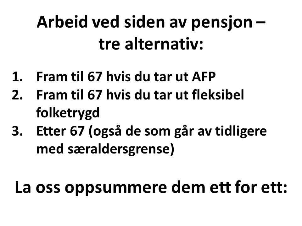 Arbeid ved siden av pensjon – tre alternativ: 1.Fram til 67 hvis du tar ut AFP 2.Fram til 67 hvis du tar ut fleksibel folketrygd 3.Etter 67 (også de som går av tidligere med særaldersgrense) La oss oppsummere dem ett for ett: