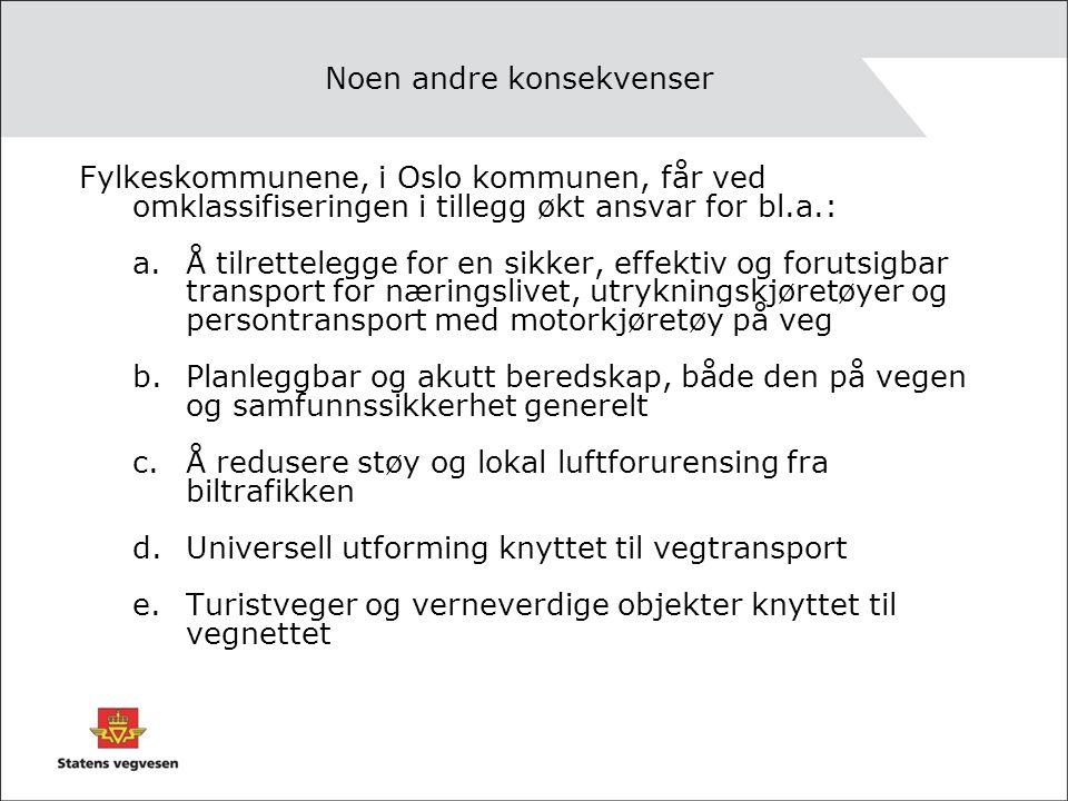 Noen andre konsekvenser Fylkeskommunene, i Oslo kommunen, får ved omklassifiseringen i tillegg økt ansvar for bl.a.: a.Å tilrettelegge for en sikker, effektiv og forutsigbar transport for næringslivet, utrykningskjøretøyer og persontransport med motorkjøretøy på veg b.Planleggbar og akutt beredskap, både den på vegen og samfunnssikkerhet generelt c.Å redusere støy og lokal luftforurensing fra biltrafikken d.Universell utforming knyttet til vegtransport e.Turistveger og verneverdige objekter knyttet til vegnettet