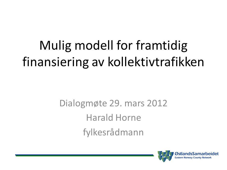 Mulig modell for framtidig finansiering av kollektivtrafikken Dialogmøte 29. mars 2012 Harald Horne fylkesrådmann