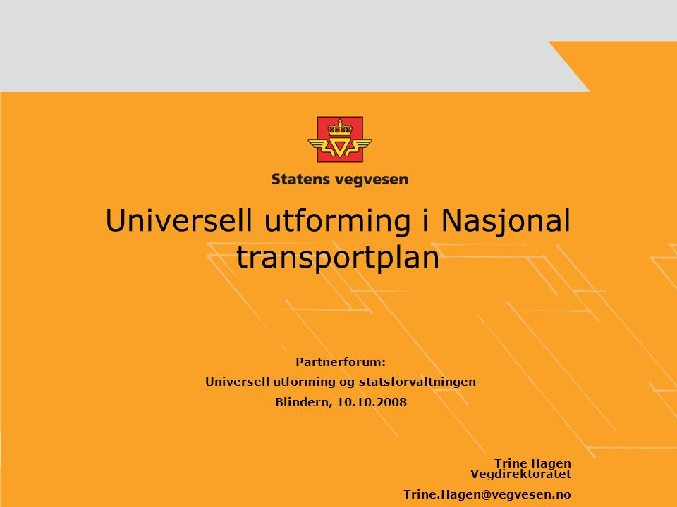 Universell utforming i Nasjonal transportplan Partnerforum: Universell utforming og statsforvaltningen Blindern, 10.10.2008 Trine Hagen Vegdirektoratet Trine.Hagen@vegvesen.no