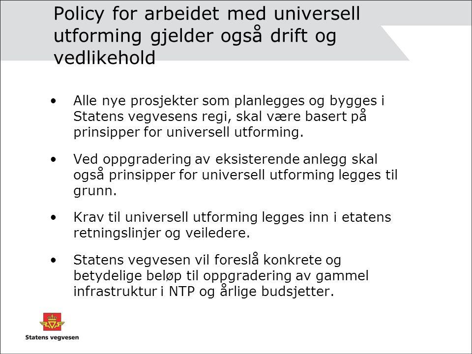 Policy for arbeidet med universell utforming gjelder også drift og vedlikehold Alle nye prosjekter som planlegges og bygges i Statens vegvesens regi, skal være basert på prinsipper for universell utforming.