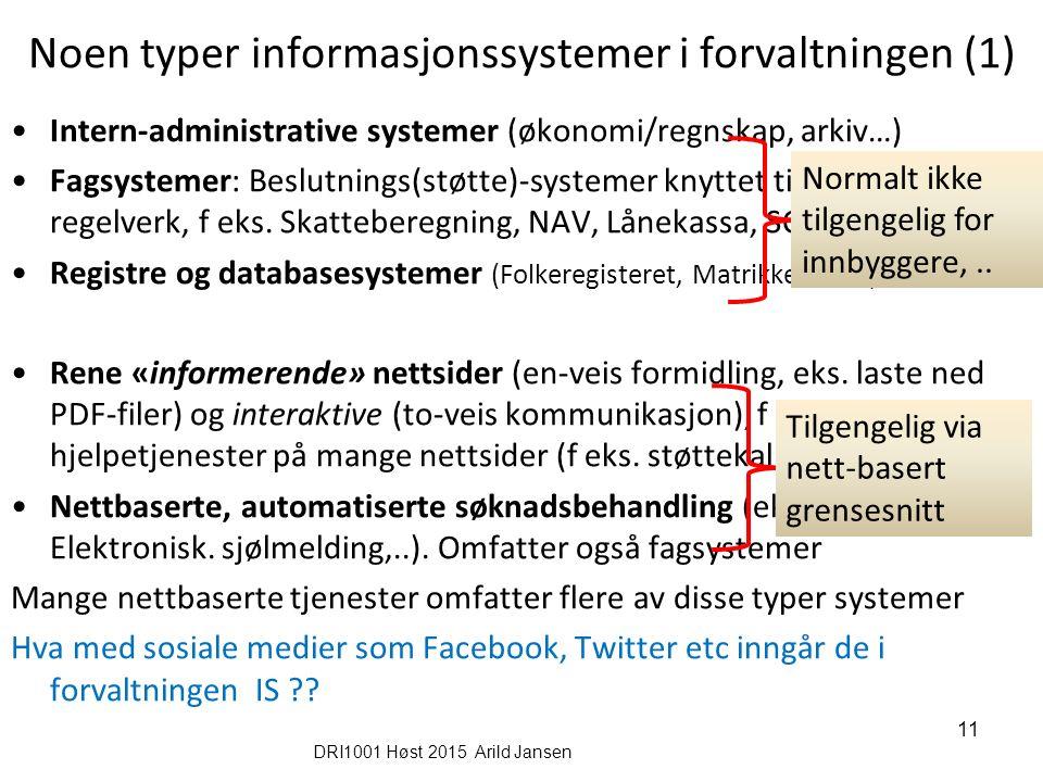 DRI1001 Høst 2015 Arild Jansen 11 Noen typer informasjonssystemer i forvaltningen (1) Intern-administrative systemer (økonomi/regnskap, arkiv…) Fagsystemer: Beslutnings(støtte)-systemer knyttet til spesifikt regelverk, f eks.