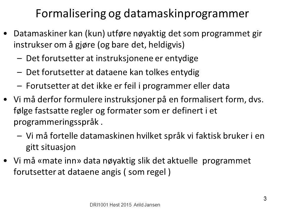 Formalisering og datamaskinprogrammer Datamaskiner kan (kun) utføre nøyaktig det som programmet gir instrukser om å gjøre (og bare det, heldigvis) –Det forutsetter at instruksjonene er entydige –Det forutsetter at dataene kan tolkes entydig –Forutsetter at det ikke er feil i programmer eller data Vi må derfor formulere instruksjoner på en formalisert form, dvs.
