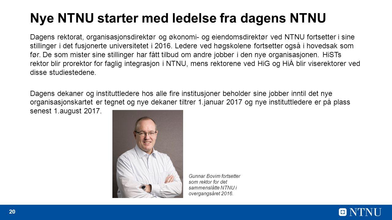 20 Nye NTNU starter med ledelse fra dagens NTNU Dagens rektorat, organisasjonsdirektør og økonomi- og eiendomsdirektør ved NTNU fortsetter i sine stillinger i det fusjonerte universitetet i 2016.
