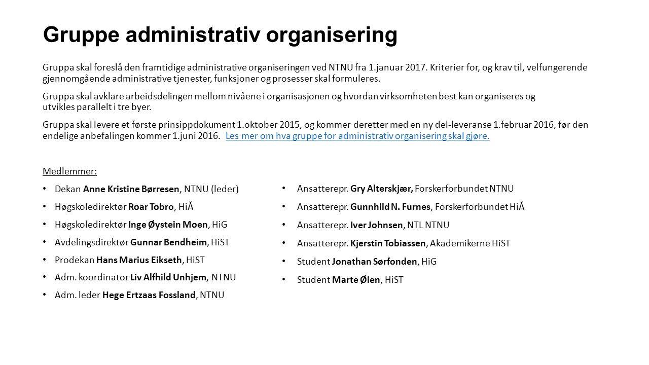 Gruppe administrativ organisering Gruppa skal foreslå den framtidige administrative organiseringen ved NTNU fra 1.januar 2017. Kriterier for, og krav