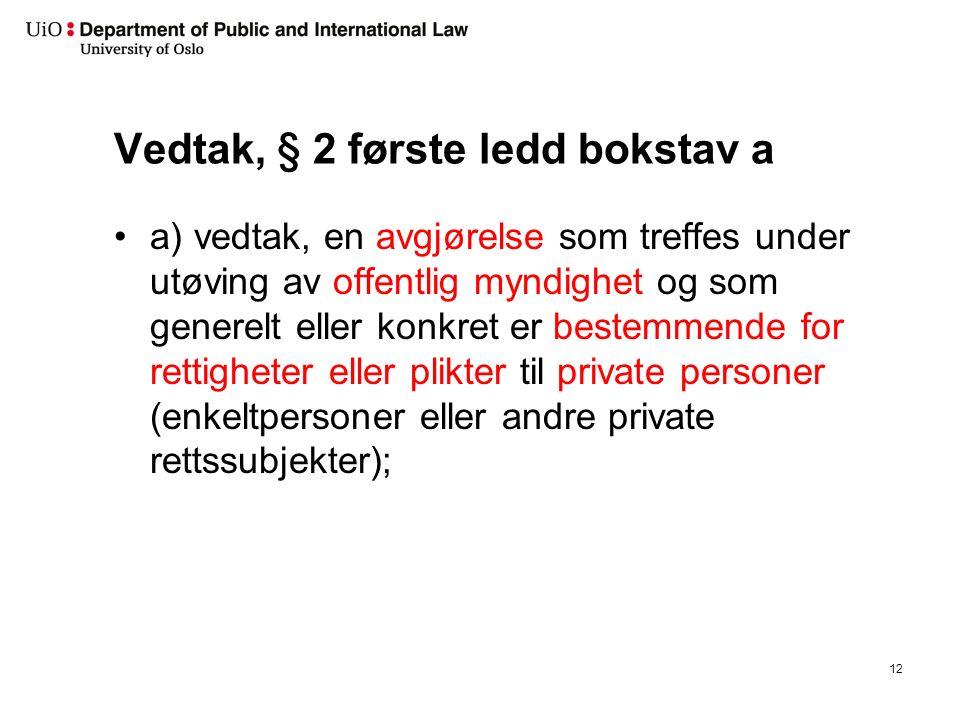Vedtak, § 2 første ledd bokstav a a) vedtak, en avgjørelse som treffes under utøving av offentlig myndighet og som generelt eller konkret er bestemmende for rettigheter eller plikter til private personer (enkeltpersoner eller andre private rettssubjekter); 12