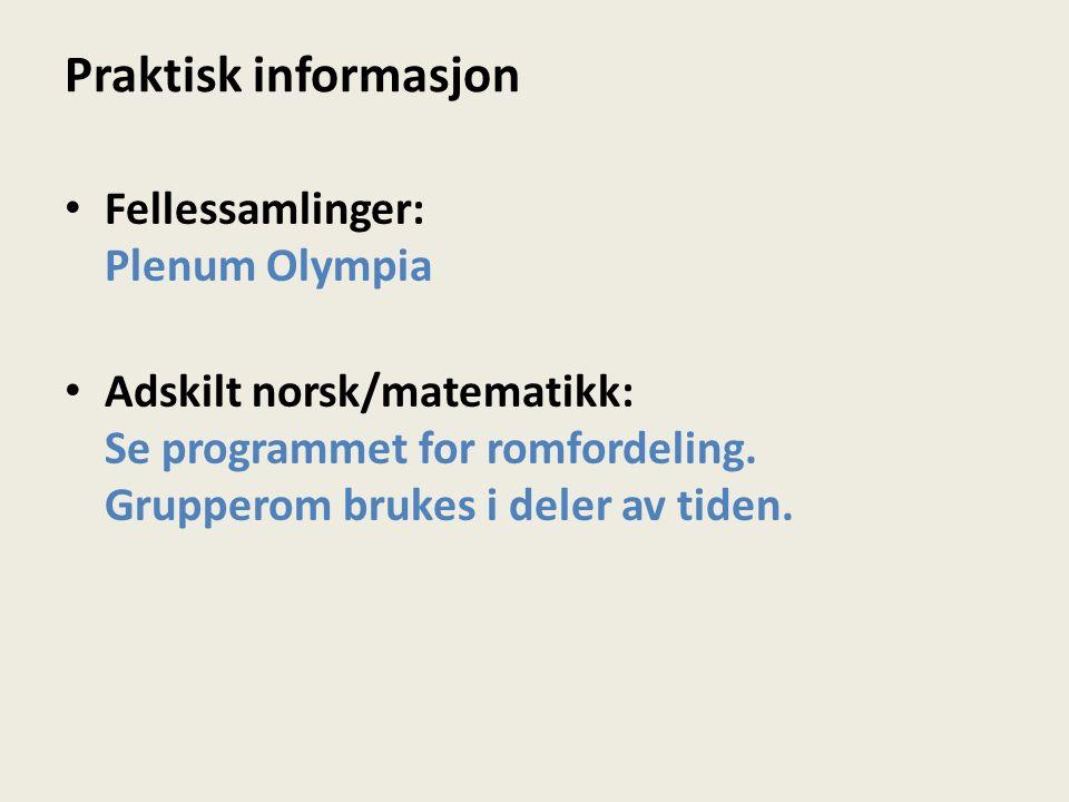Praktisk informasjon Fellessamlinger: Plenum Olympia Adskilt norsk/matematikk: Se programmet for romfordeling.