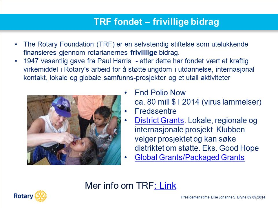| 15 TRF fondet – frivillige bidrag End Polio Now ca. 80 mill $ I 2014 (virus lammelser) Fredssentre District Grants: Lokale, regionale og internasjon