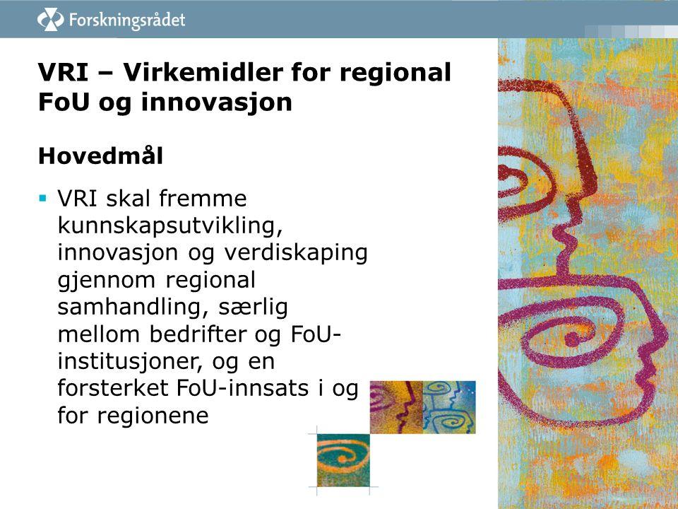 VRI – Virkemidler for regional FoU og innovasjon Hovedmål  VRI skal fremme kunnskapsutvikling, innovasjon og verdiskaping gjennom regional samhandling, særlig mellom bedrifter og FoU- institusjoner, og en forsterket FoU-innsats i og for regionene