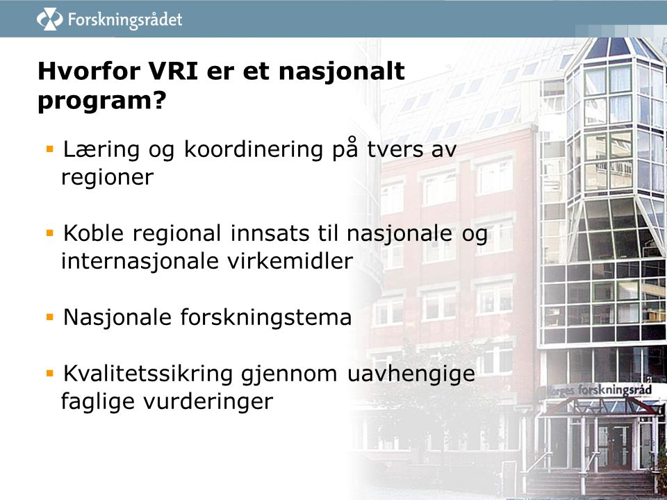 Hvorfor VRI er et nasjonalt program?  Læring og koordinering på tvers av regioner  Koble regional innsats til nasjonale og internasjonale virkemidle