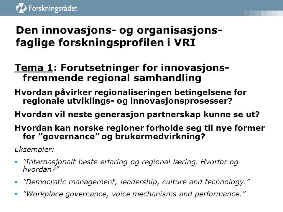 Den innovasjons- og organisasjons- faglige forskningsprofilen i VRI Tema 1: Forutsetninger for innovasjons- fremmende regional samhandling Hvordan påvirker regionaliseringen betingelsene for regionale utviklings- og innovasjonsprosesser.