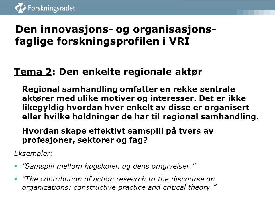 Den innovasjons- og organisasjons- faglige forskningsprofilen i VRI Tema 2: Den enkelte regionale aktør Regional samhandling omfatter en rekke sentrale aktører med ulike motiver og interesser.