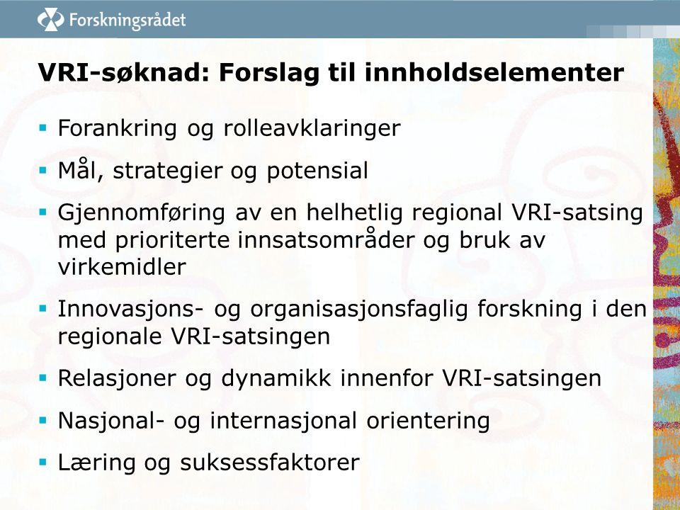VRI-søknad: Forslag til innholdselementer  Forankring og rolleavklaringer  Mål, strategier og potensial  Gjennomføring av en helhetlig regional VRI-satsing med prioriterte innsatsområder og bruk av virkemidler  Innovasjons- og organisasjonsfaglig forskning i den regionale VRI-satsingen  Relasjoner og dynamikk innenfor VRI-satsingen  Nasjonal- og internasjonal orientering  Læring og suksessfaktorer