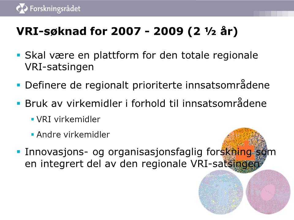 VRI-søknad for 2007 - 2009 (2 ½ år)  Skal være en plattform for den totale regionale VRI-satsingen  Definere de regionalt prioriterte innsatsområdene  Bruk av virkemidler i forhold til innsatsområdene  VRI virkemidler  Andre virkemidler  Innovasjons- og organisasjonsfaglig forskning som en integrert del av den regionale VRI-satsingen