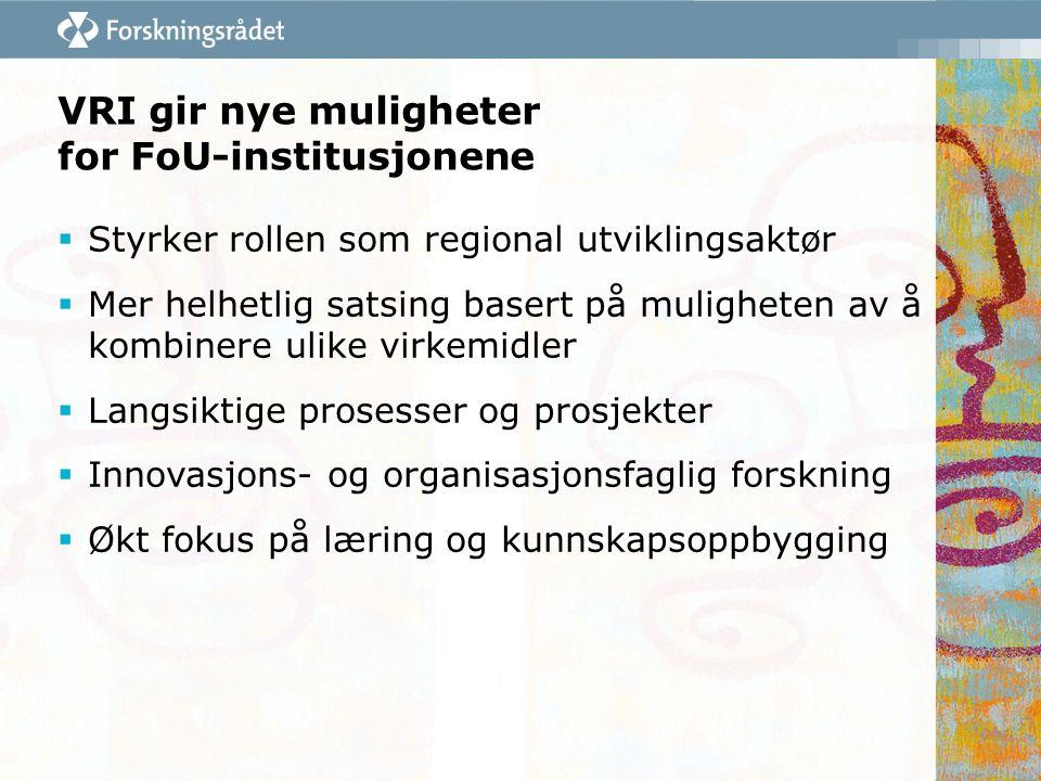 VRI gir nye muligheter for FoU-institusjonene  Styrker rollen som regional utviklingsaktør  Mer helhetlig satsing basert på muligheten av å kombinere ulike virkemidler  Langsiktige prosesser og prosjekter  Innovasjons- og organisasjonsfaglig forskning  Økt fokus på læring og kunnskapsoppbygging