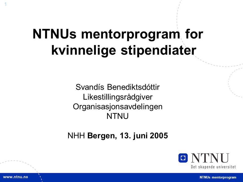 1 NTNUs mentorprogram for kvinnelige stipendiater Svandís Benediktsdóttir Likestillingsrådgiver Organisasjonsavdelingen NTNU NHH Bergen, 13.