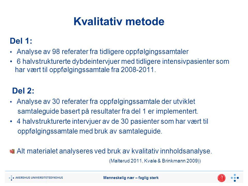 Menneskelig nær – faglig sterk Kvalitativ metode Del 1: Analyse av 98 referater fra tidligere oppfølgingssamtaler 6 halvstrukturerte dybdeintervjuer med tidligere intensivpasienter som har vært til oppfølgingssamtale fra 2008-2011.