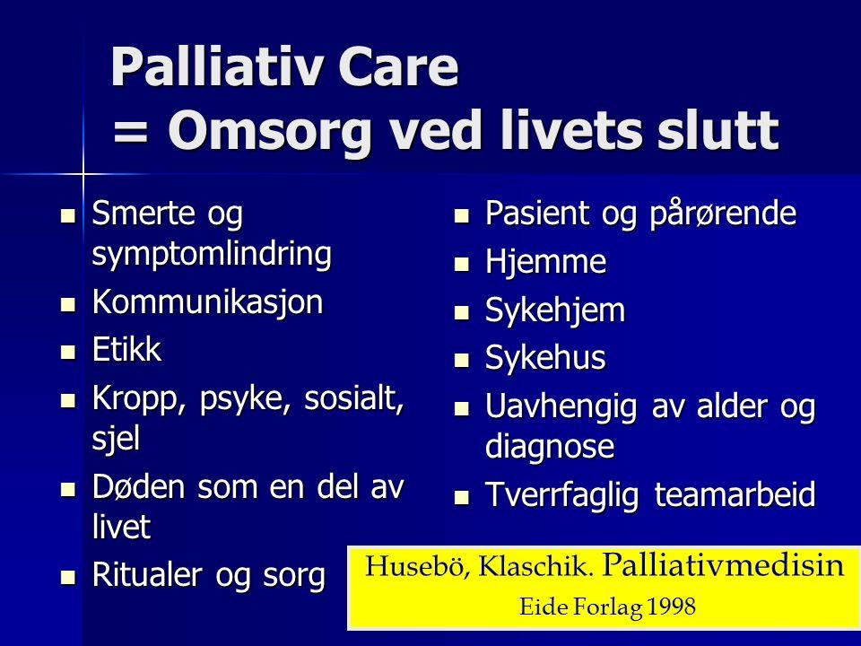Palliativ Care = Omsorg ved livets slutt Smerte og symptomlindring Smerte og symptomlindring Kommunikasjon Kommunikasjon Etikk Etikk Kropp, psyke, sosialt, sjel Kropp, psyke, sosialt, sjel Døden som en del av livet Døden som en del av livet Ritualer og sorg Ritualer og sorg Pasient og pårørende Pasient og pårørende Hjemme Hjemme Sykehjem Sykehjem Sykehus Sykehus Uavhengig av alder og diagnose Uavhengig av alder og diagnose Tverrfaglig teamarbeid Tverrfaglig teamarbeid Husebö, Klaschik.
