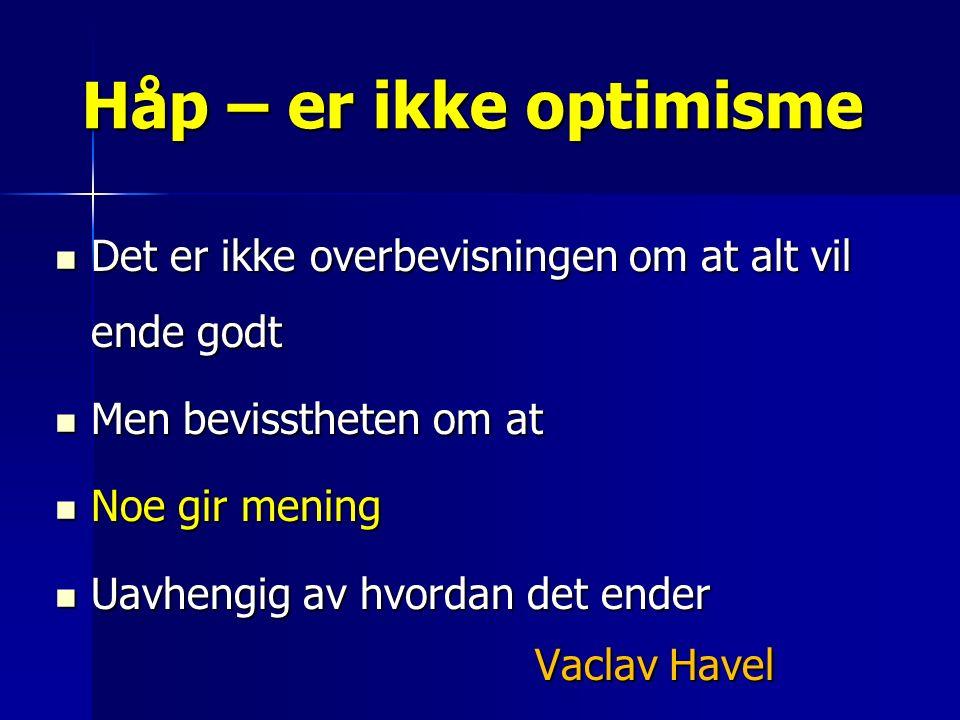 Det er ikke overbevisningen om at alt vil ende godt Det er ikke overbevisningen om at alt vil ende godt Men bevisstheten om at Men bevisstheten om at Noe gir mening Noe gir mening Uavhengig av hvordan det ender Uavhengig av hvordan det ender Vaclav Havel Håp – er ikke optimisme
