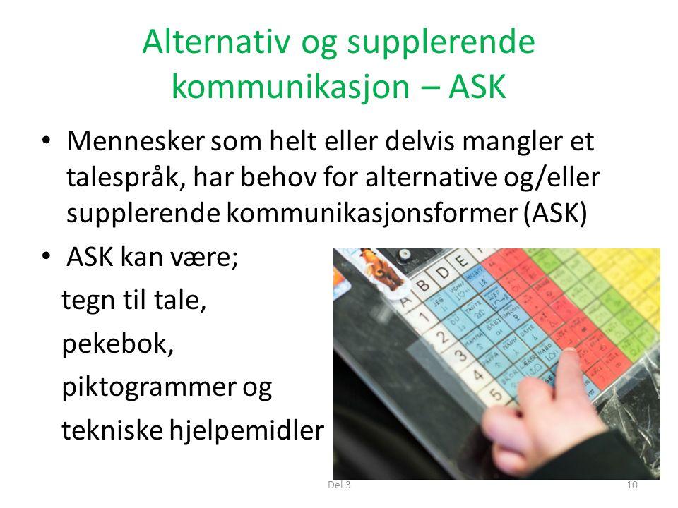 Alternativ og supplerende kommunikasjon – ASK Mennesker som helt eller delvis mangler et talespråk, har behov for alternative og/eller supplerende kommunikasjonsformer (ASK) ASK kan være; tegn til tale, pekebok, piktogrammer og tekniske hjelpemidler Del 310