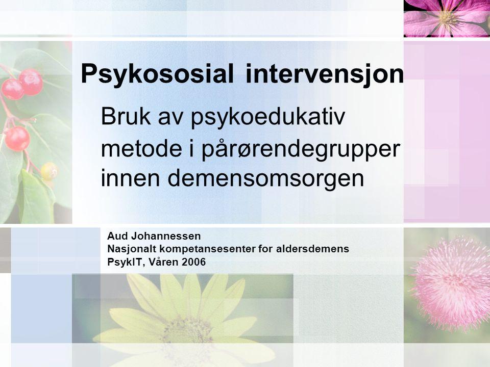Psykososial intervensjon Psykososial: –Følelsesmessige, sosiale og samfunnsmessige forhold Intervensjon: –Inngripen/påvirkning I denne sammenheng gripe inn for å endre følelsesmessige og samfunnsmessige forhold tilknyttet sykdommen demens