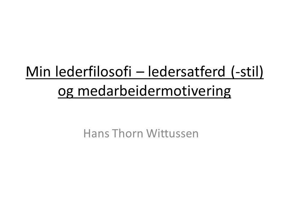 Min lederfilosofi – ledersatferd (-stil) og medarbeidermotivering Hans Thorn Wittussen