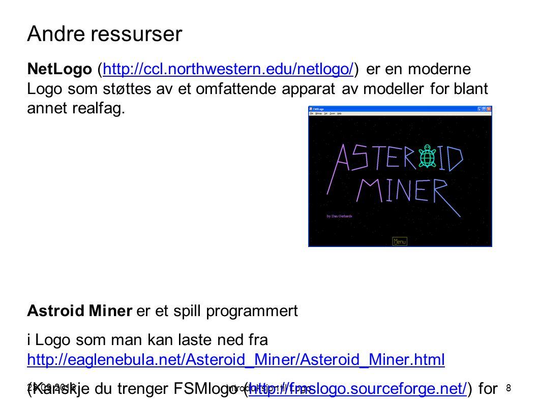 23.09.2016 Introduksjon til Logo 8 Andre ressurser NetLogo (http://ccl.northwestern.edu/netlogo/) er en moderne Logo som støttes av et omfattende apparat av modeller for blant annet realfag.http://ccl.northwestern.edu/netlogo/ Astroid Miner er et spill programmert i Logo som man kan laste ned fra http://eaglenebula.net/Asteroid_Miner/Asteroid_Miner.html http://eaglenebula.net/Asteroid_Miner/Asteroid_Miner.html (Kanskje du trenger FSMlogo (http://fmslogo.sourceforge.net/) forhttp://fmslogo.sourceforge.net/ å kjøre det, men opplegget er det samme som for MSWlogo)