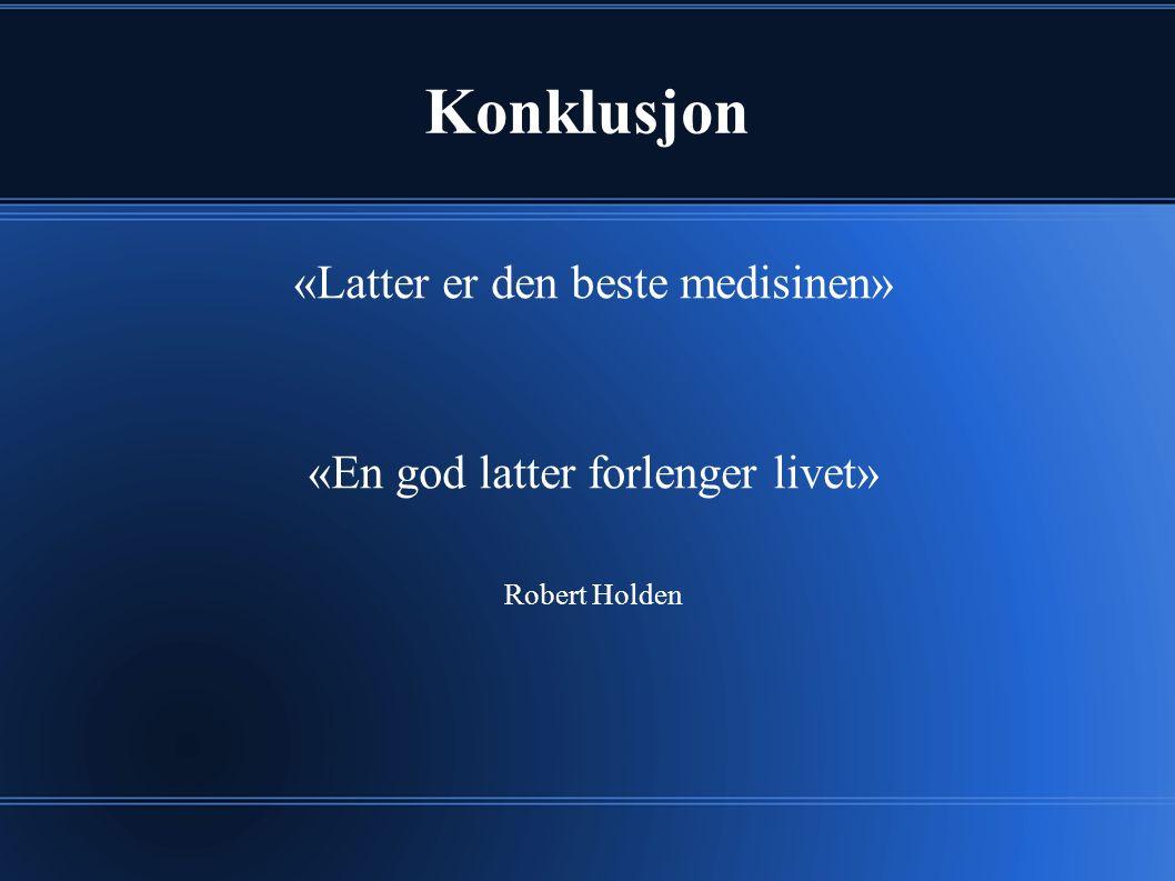 Konklusjon «Latter er den beste medisinen» «En god latter forlenger livet» Robert Holden