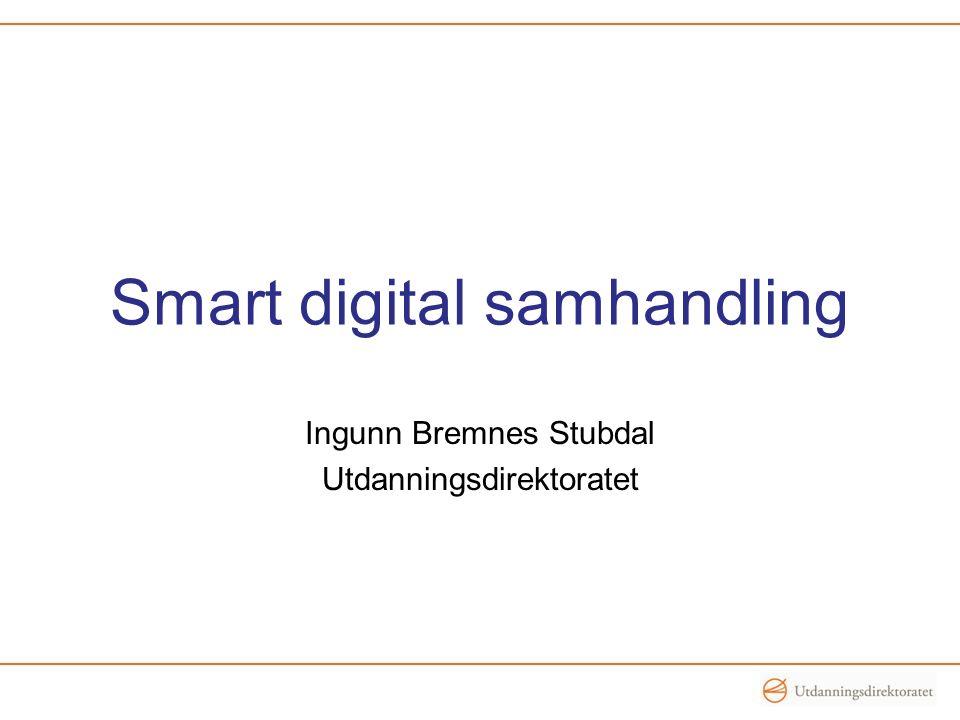 Smart digital samhandling Ingunn Bremnes Stubdal Utdanningsdirektoratet