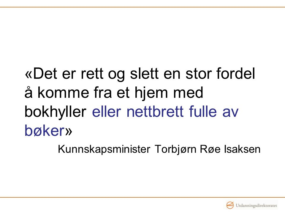 «Det er rett og slett en stor fordel å komme fra et hjem med bokhyller eller nettbrett fulle av bøker» Kunnskapsminister Torbjørn Røe Isaksen