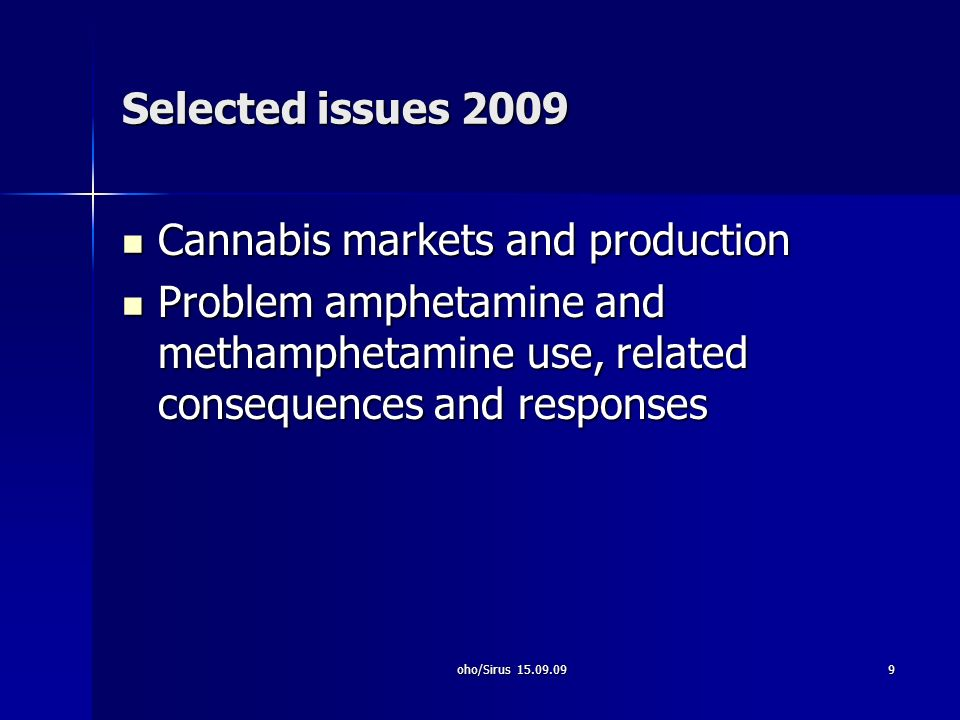 oho/Sirus 15.09.099 Selected issues 2009 Cannabis markets and production Cannabis markets and production Problem amphetamine and methamphetamine use, related consequences and responses Problem amphetamine and methamphetamine use, related consequences and responses