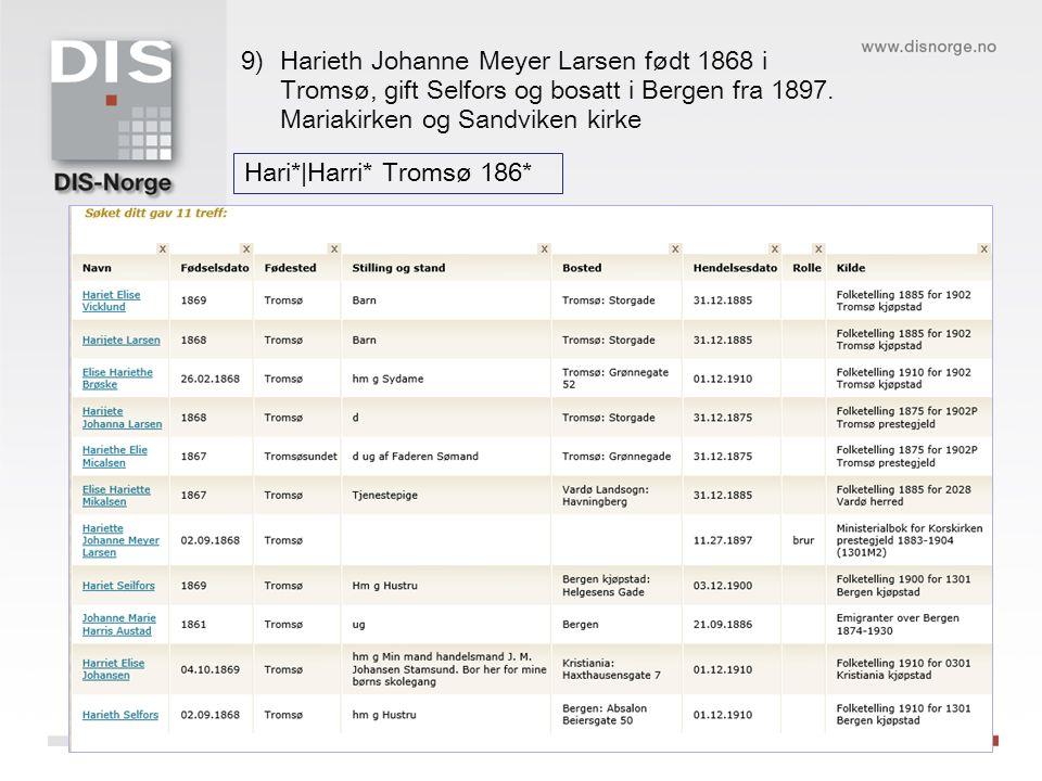Hari*|Harri* Tromsø 186* 9)Harieth Johanne Meyer Larsen født 1868 i Tromsø, gift Selfors og bosatt i Bergen fra 1897.