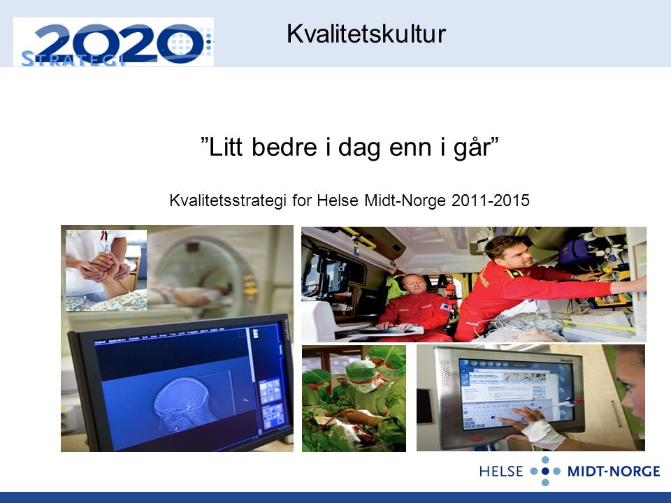 Kvalitetskultur Litt bedre i dag enn i går Kvalitetsstrategi for Helse Midt-Norge 2011-2015