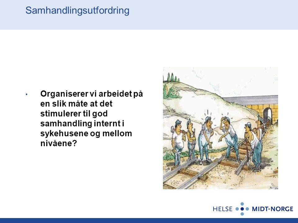 Samhandlingsutfordring Organiserer vi arbeidet på en slik måte at det stimulerer til god samhandling internt i sykehusene og mellom nivåene?