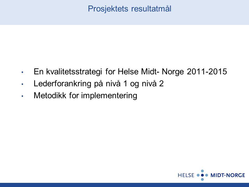 Prosjektets resultatmål En kvalitetsstrategi for Helse Midt- Norge 2011-2015 Lederforankring på nivå 1 og nivå 2 Metodikk for implementering
