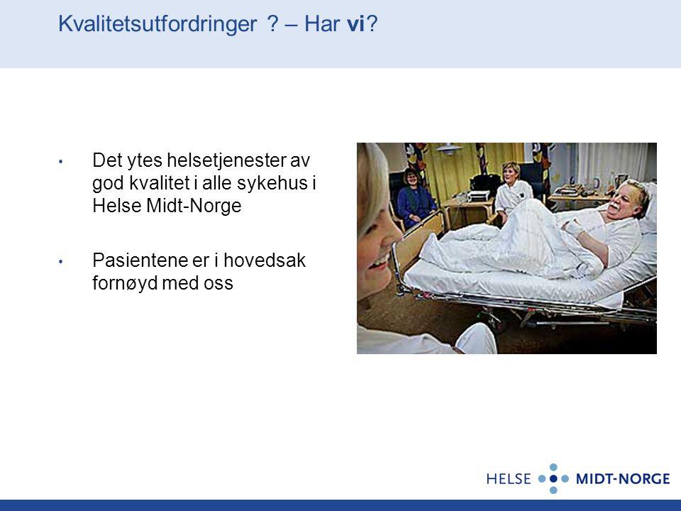 Kvalitetsutfordringer ? – Har vi? Det ytes helsetjenester av god kvalitet i alle sykehus i Helse Midt-Norge Pasientene er i hovedsak fornøyd med oss