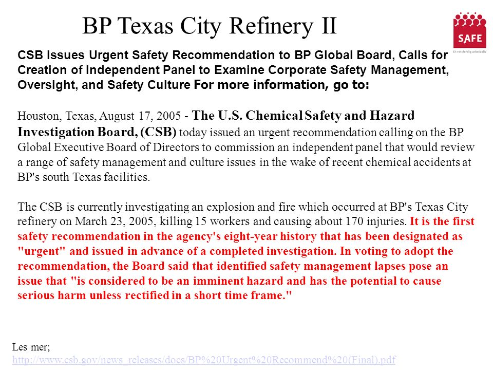 BP Texas City Refinery II Les mer; http://www.csb.gov/news_releases/docs/BP%20Urgent%20Recommend%20(Final).pdf CSB Issues Urgent Safety Recommendation to BP Global Board, Calls for Creation of Independent Panel to Examine Corporate Safety Management, Oversight, and Safety Culture For more information, go to: Houston, Texas, August 17, 2005 - The U.S.