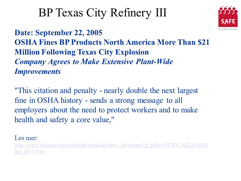 BP Texas City Refinery III Date: September 22, 2005 OSHA Fines BP Products North America More Than $21 Million Following Texas City Explosion Company Agrees to Make Extensive Plant-Wide Improvements This citation and penalty - nearly double the next largest fine in OSHA history - sends a strong message to all employers about the need to protect workers and to make health and safety a core value, Les mer: http://www.osha.gov/pls/oshaweb/owadisp.show_document?p_table=NEWS_RELEASES &p_id=11589