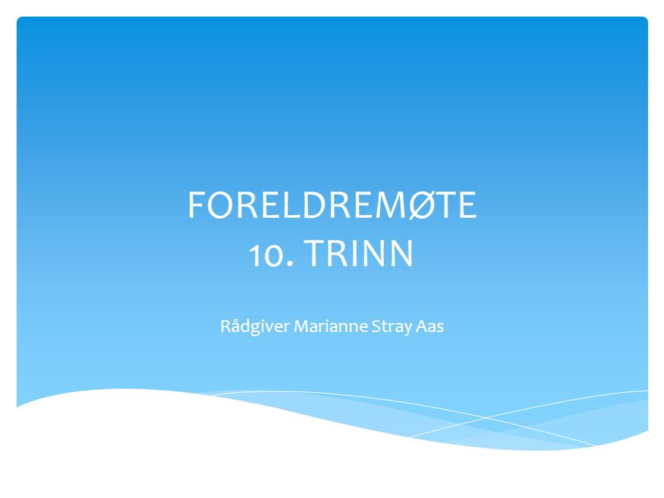 FORELDREMØTE 10. TRINN Rådgiver Marianne Stray Aas