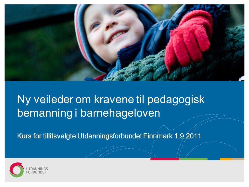 Ny veileder om kravene til pedagogisk bemanning i barnehageloven Kurs for tillitsvalgte Utdanningsforbundet Finnmark 1.9.2011