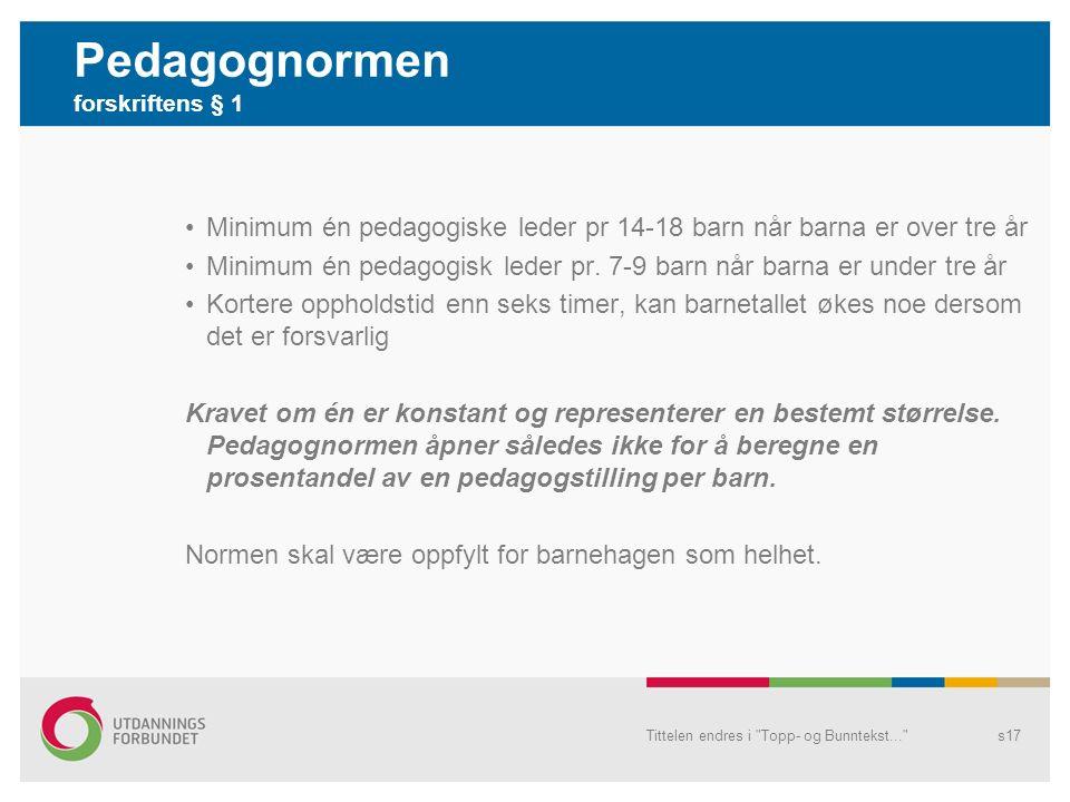 Pedagognormen forskriftens § 1 Minimum én pedagogiske leder pr 14-18 barn når barna er over tre år Minimum én pedagogisk leder pr.