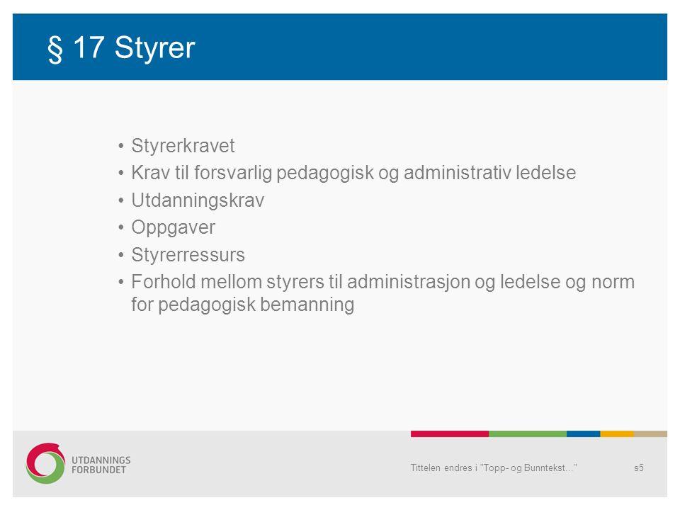 Styrerkravet § 17 Det stilles krav om at hver barnehage skal ha en styrer med ansvar for den pedagogiske og administrative ledelsen i barnehage Tittelen endres i Topp- og Bunntekst... s6
