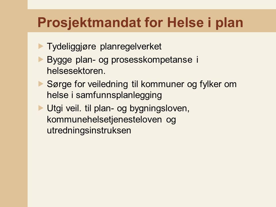 Prosjektmandat for Helse i plan  Tydeliggjøre planregelverket  Bygge plan- og prosesskompetanse i helsesektoren.